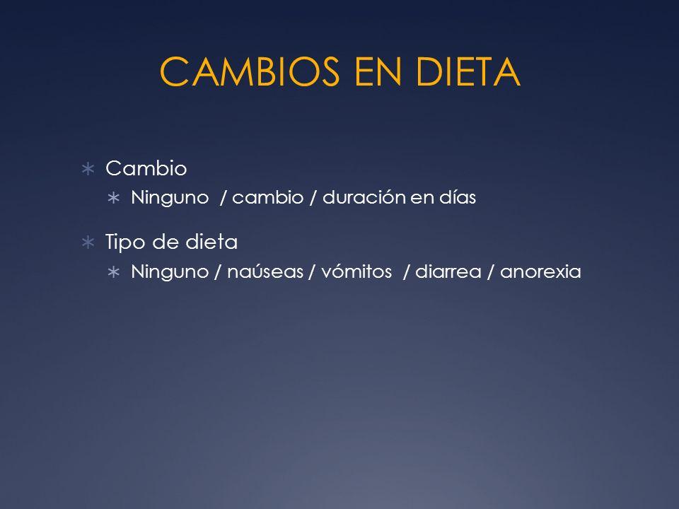 CAMBIOS EN DIETA Cambio Ninguno / cambio / duración en días Tipo de dieta Ninguno / naúseas / vómitos / diarrea / anorexia