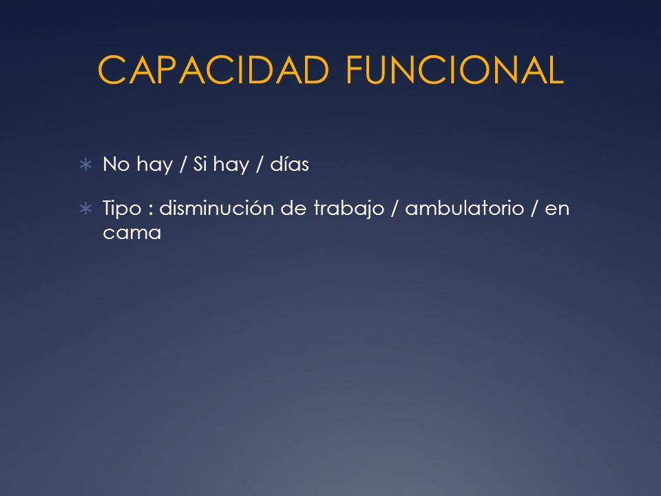 CAPACIDAD FUNCIONAL No hay / Si hay / días Tipo : disminución de trabajo / ambulatorio / en cama