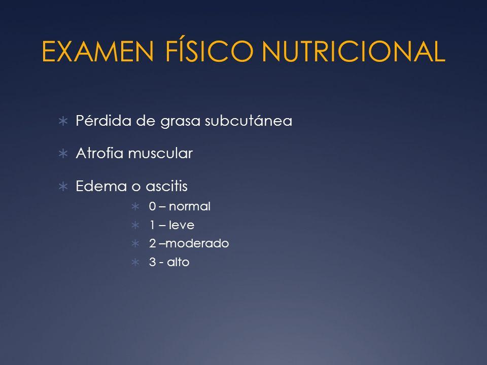 EXAMEN FÍSICO NUTRICIONAL Pérdida de grasa subcutánea Atrofia muscular Edema o ascitis 0 – normal 1 – leve 2 –moderado 3 - alto