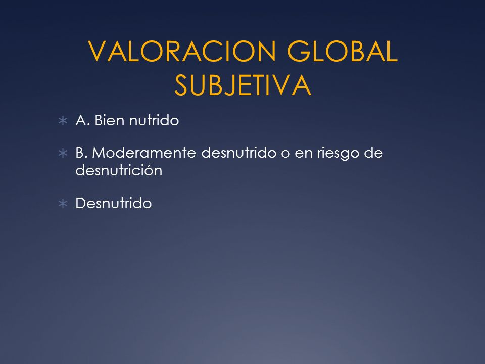 VALORACION GLOBAL SUBJETIVA A. Bien nutrido B. Moderamente desnutrido o en riesgo de desnutrición Desnutrido