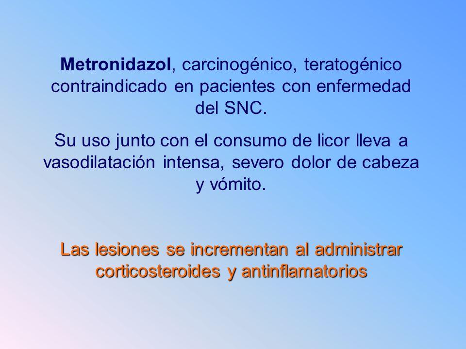 Metronidazol, carcinogénico, teratogénico contraindicado en pacientes con enfermedad del SNC. Su uso junto con el consumo de licor lleva a vasodilatac