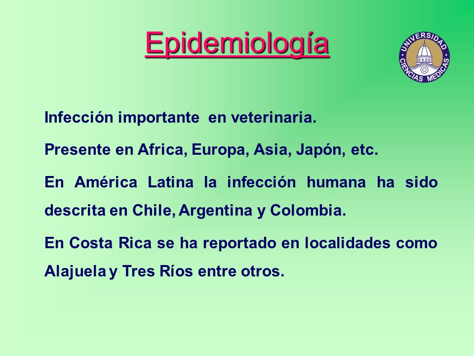 Epidemiología Infección importante en veterinaria. Presente en Africa, Europa, Asia, Japón, etc. En América Latina la infección humana ha sido descrit