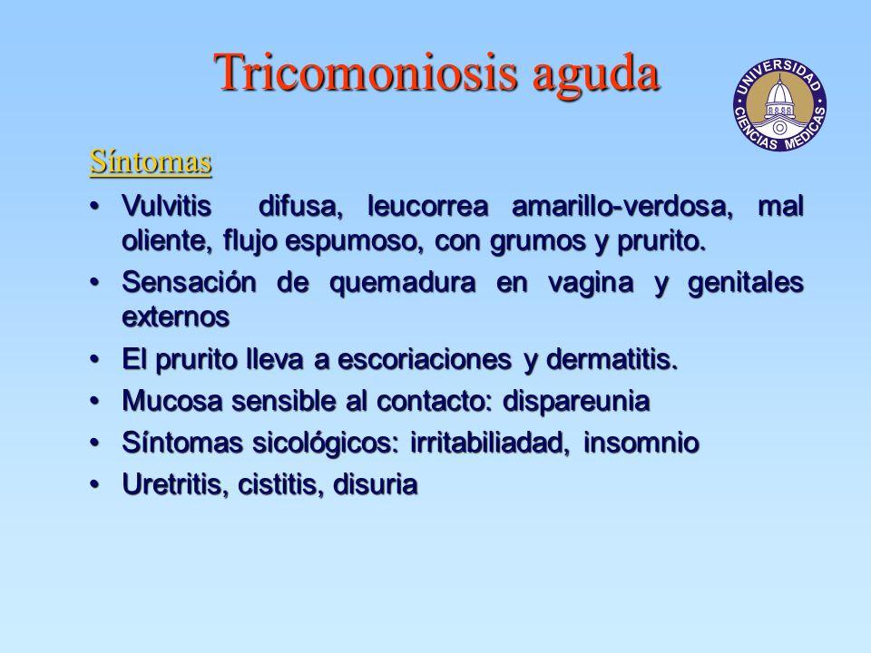 Tricomoniosis aguda Síntomas Vulvitis difusa, leucorrea amarillo-verdosa, mal oliente, flujo espumoso, con grumos y prurito.Vulvitis difusa, leucorrea