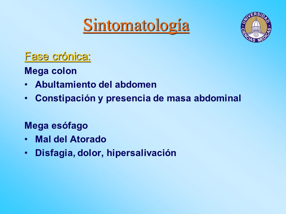 Sintomatología Fase crónica: Mega colon Abultamiento del abdomen Constipación y presencia de masa abdominal Mega esófago Mal del Atorado Disfagia, dol