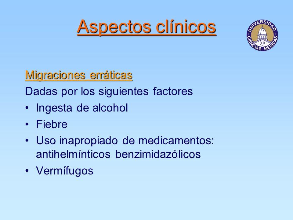 Migraciones erráticas Dadas por los siguientes factores Ingesta de alcohol Fiebre Uso inapropiado de medicamentos: antihelmínticos benzimidazólicos Vermífugos Aspectos clínicos