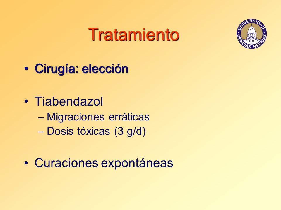 Tratamiento Cirugía: elecciónCirugía: elección Tiabendazol –Migraciones erráticas –Dosis tóxicas (3 g/d) Curaciones expontáneas