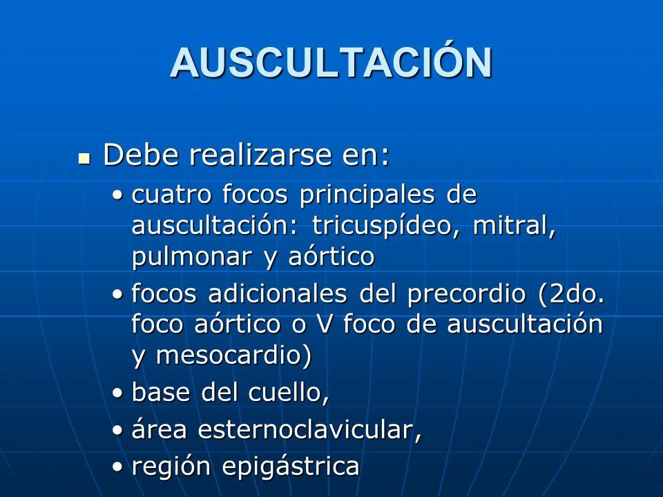 AUSCULTACIÓN Debe realizarse en: Debe realizarse en: cuatro focos principales de auscultación: tricuspídeo, mitral, pulmonar y aórticocuatro focos pri