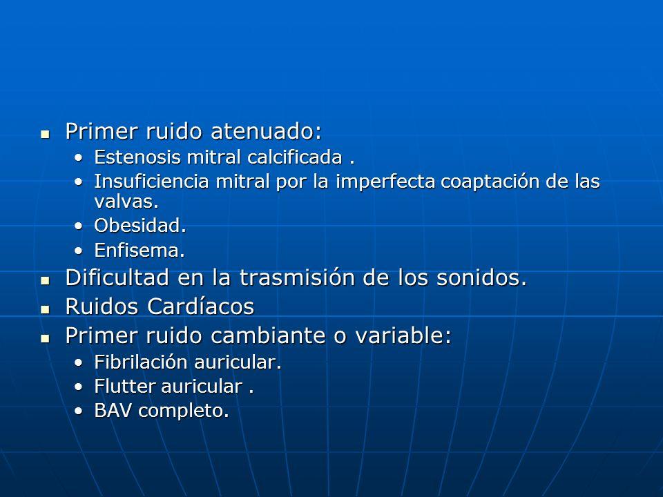Primer ruido atenuado: Primer ruido atenuado: Estenosis mitral calcificada.Estenosis mitral calcificada. Insuficiencia mitral por la imperfecta coapta
