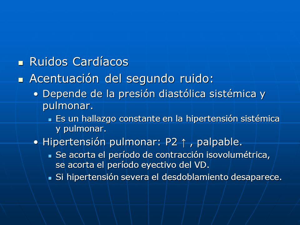 Ruidos Cardíacos Ruidos Cardíacos Acentuación del segundo ruido: Acentuación del segundo ruido: Depende de la presión diastólica sistémica y pulmonar.
