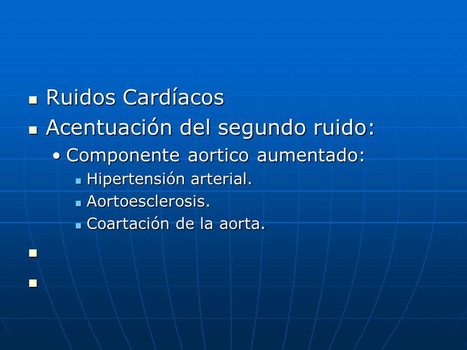 Ruidos Cardíacos Ruidos Cardíacos Acentuación del segundo ruido: Acentuación del segundo ruido: Componente aortico aumentado:Componente aortico aument