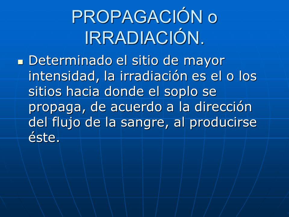 PROPAGACIÓN o IRRADIACIÓN. Determinado el sitio de mayor intensidad, la irradiación es el o los sitios hacia donde el soplo se propaga, de acuerdo a l
