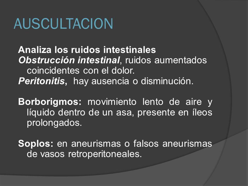 AUSCULTACION Analiza los ruidos intestinales Obstrucción intestinal, ruidos aumentados coincidentes con el dolor. Peritonitis, hay ausencia o disminuc