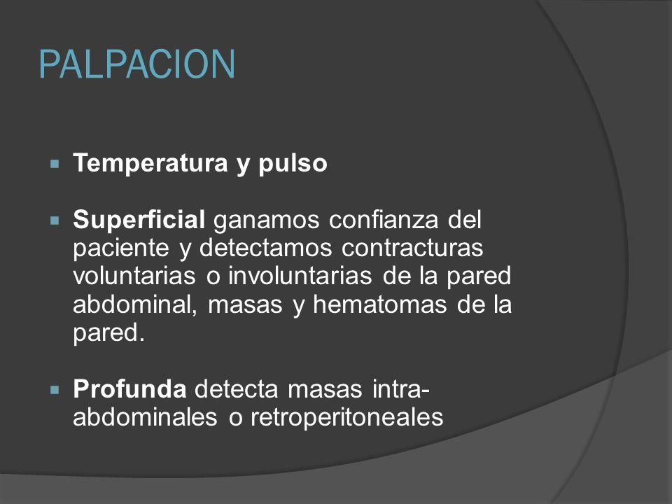 PALPACION Temperatura y pulso Superficial ganamos confianza del paciente y detectamos contracturas voluntarias o involuntarias de la pared abdominal,