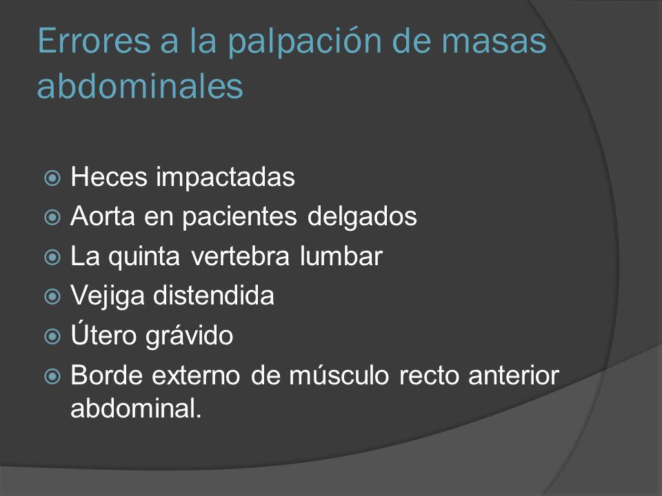 Errores a la palpación de masas abdominales Heces impactadas Aorta en pacientes delgados La quinta vertebra lumbar Vejiga distendida Útero grávido Bor