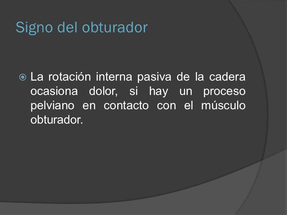 Signo del obturador La rotación interna pasiva de la cadera ocasiona dolor, si hay un proceso pelviano en contacto con el músculo obturador.