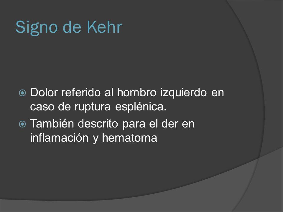 Signo de Kehr Dolor referido al hombro izquierdo en caso de ruptura esplénica. También descrito para el der en inflamación y hematoma