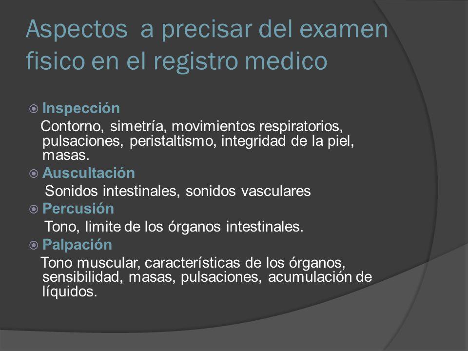 Aspectos a precisar del examen fisico en el registro medico Inspección Contorno, simetría, movimientos respiratorios, pulsaciones, peristaltismo, inte