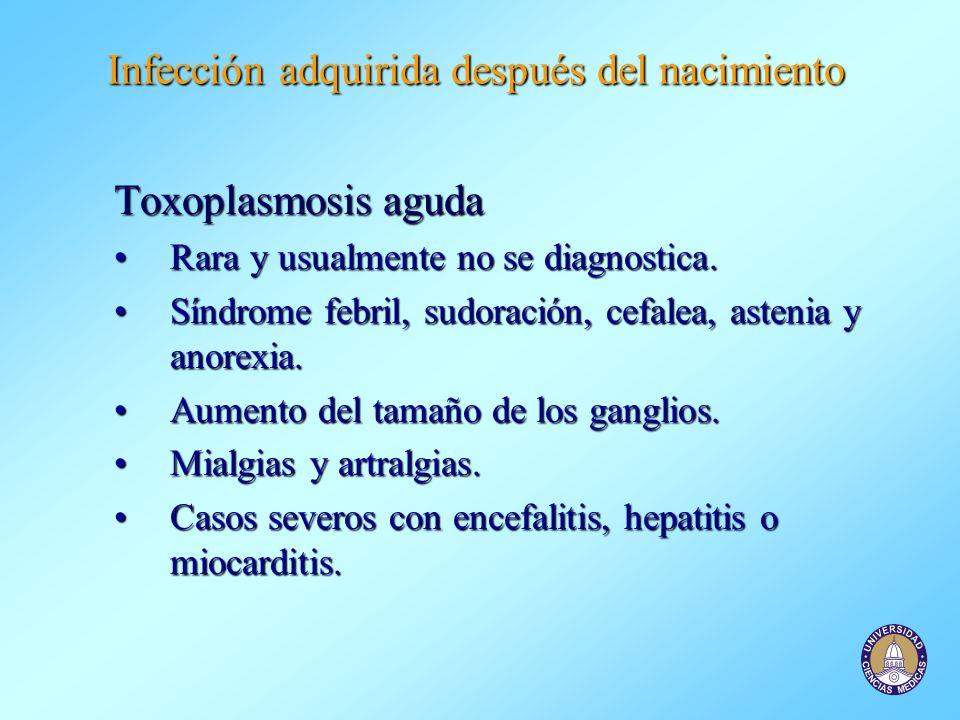 Infección adquirida después del nacimiento Toxoplasmosis aguda Rara y usualmente no se diagnostica.Rara y usualmente no se diagnostica. Síndrome febri