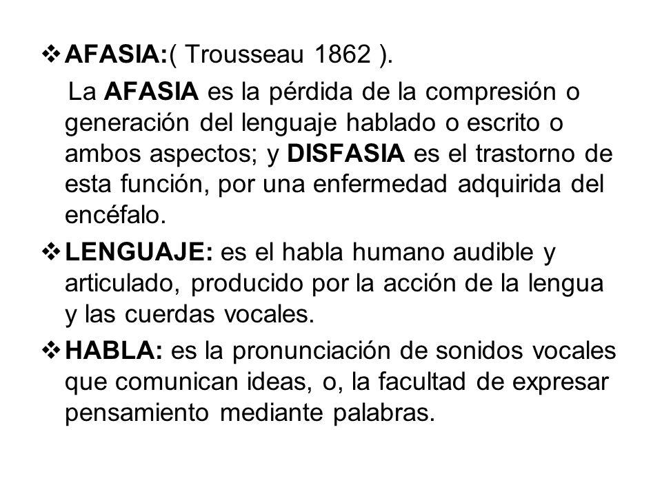 AFASIA:( Trousseau 1862 ). La AFASIA es la pérdida de la compresión o generación del lenguaje hablado o escrito o ambos aspectos; y DISFASIA es el tra