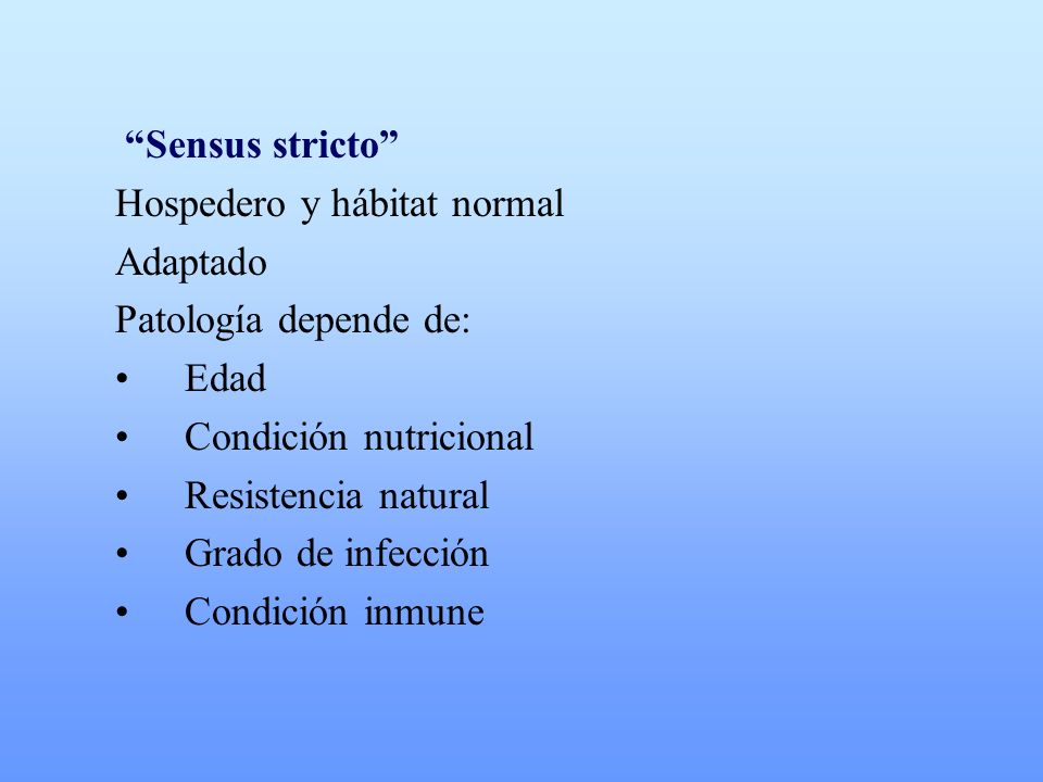 Sensus stricto Hospedero y hábitat normal Adaptado Patología depende de: Edad Condición nutricional Resistencia natural Grado de infección Condición i