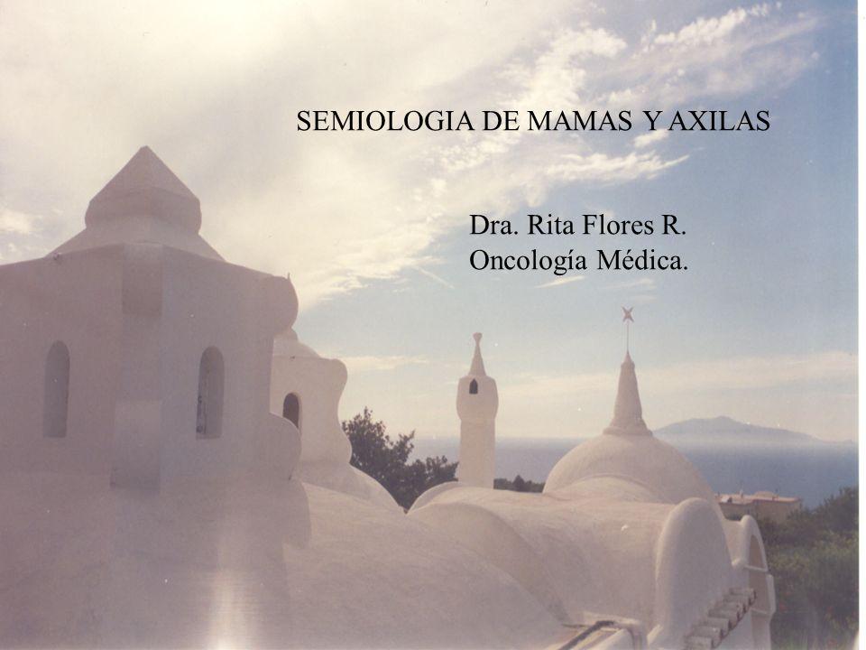 SEMIOLOGIA DE MAMAS Y AXILAS Dra. Rita Flores R. Oncología Médica.