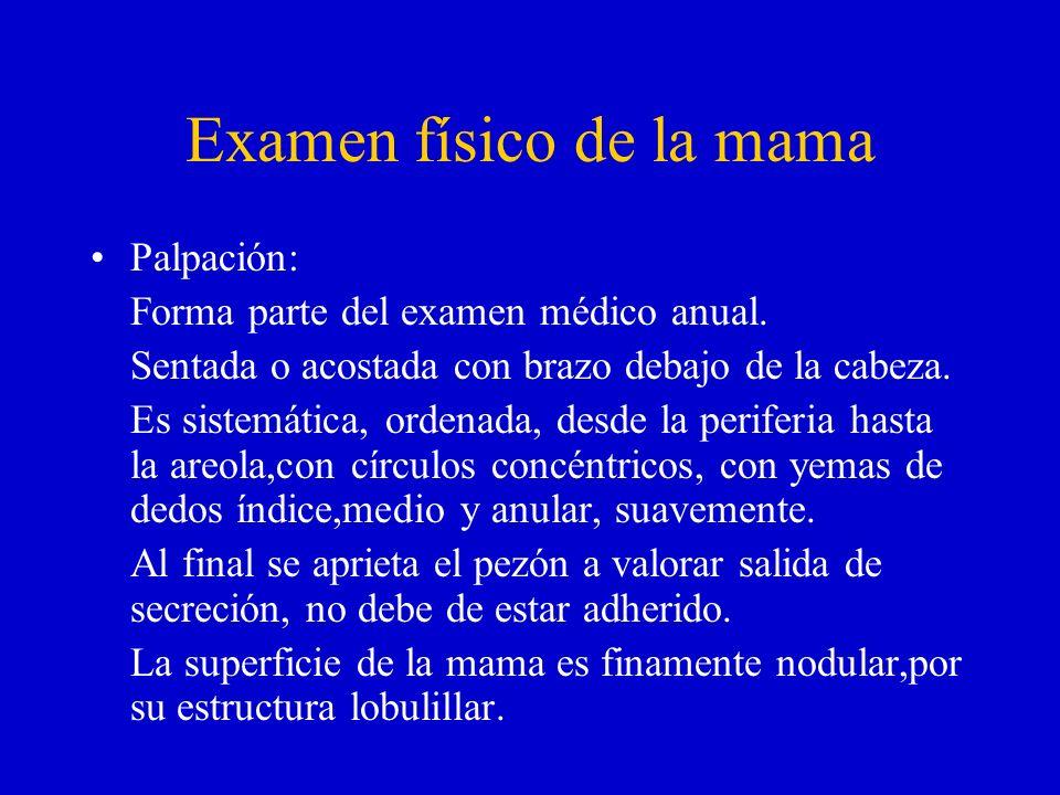 Examen físico de la mama Palpación: Forma parte del examen médico anual. Sentada o acostada con brazo debajo de la cabeza. Es sistemática, ordenada, d