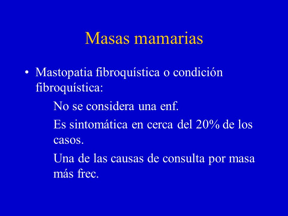 Masas mamarias Mastopatia fibroquística o condición fibroquística: No se considera una enf. Es sintomática en cerca del 20% de los casos. Una de las c