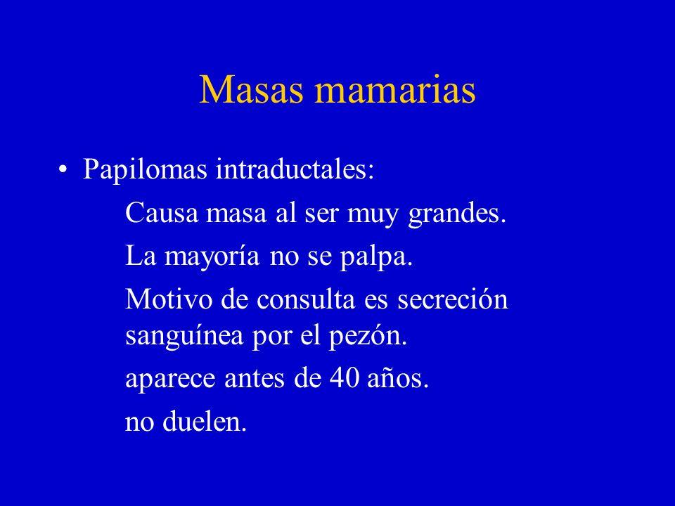 Masas mamarias Papilomas intraductales: Causa masa al ser muy grandes. La mayoría no se palpa. Motivo de consulta es secreción sanguínea por el pezón.