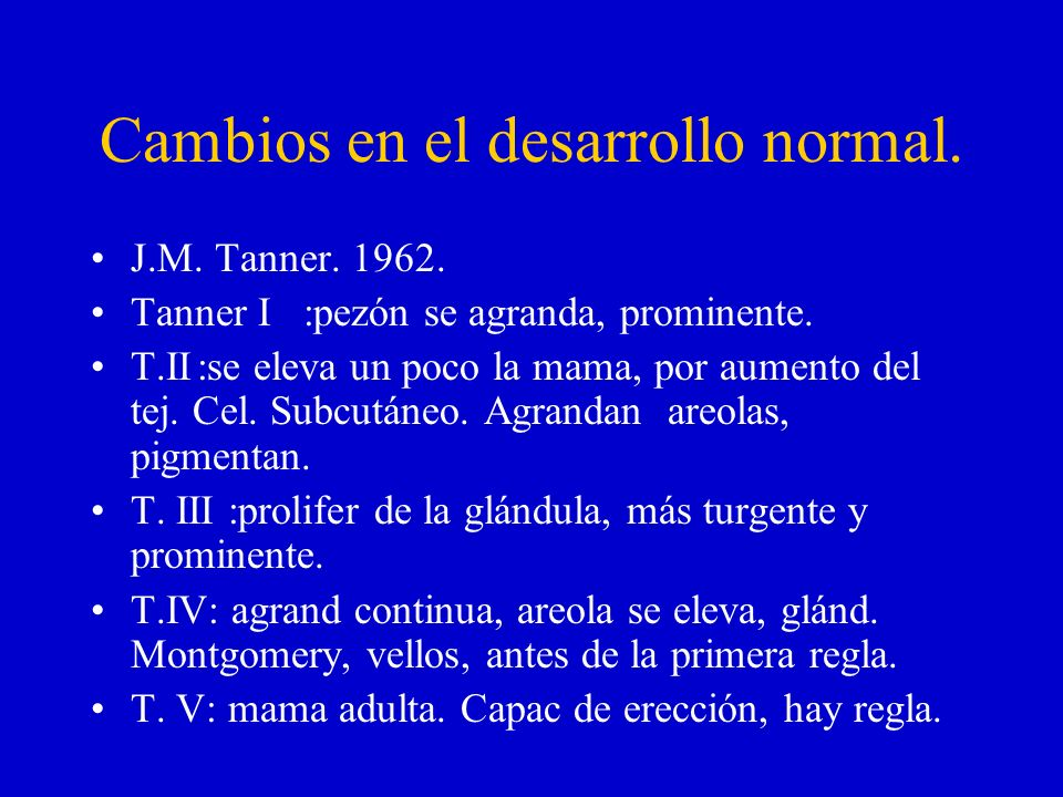 Cambios en el desarrollo normal. J.M. Tanner. 1962. Tanner I:pezón se agranda, prominente. T.II:se eleva un poco la mama, por aumento del tej. Cel. Su