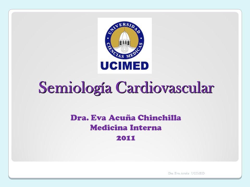 Semiología Cardiovascular Dra. Eva Acuña Chinchilla Medicina Interna 2011 Dra Eva Acuña UCIMED