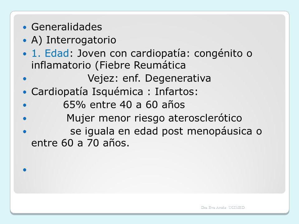 Generalidades A) Interrogatorio 1. Edad: Joven con cardiopatía: congénito o inflamatorio (Fiebre Reumática Vejez: enf. Degenerativa Cardiopatía Isquém