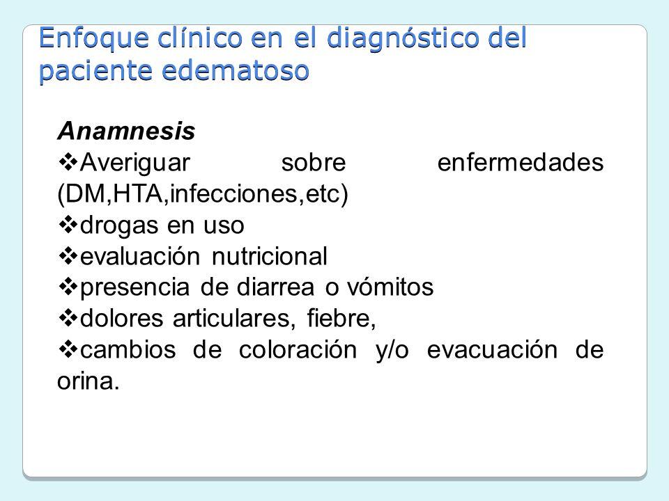 Enfoque cl í nico en el diagn ó stico del paciente edematoso Anamnesis Averiguar sobre enfermedades (DM,HTA,infecciones,etc) drogas en uso evaluación