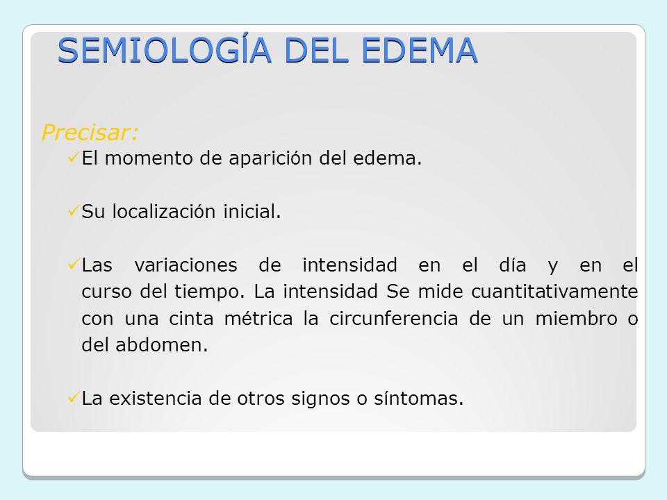 SEMIOLOG Í A DEL EDEMA Precisar: El momento de aparici ó n del edema. Su localizaci ó n inicial. Las variaciones de intensidad en el d í a y en el cur