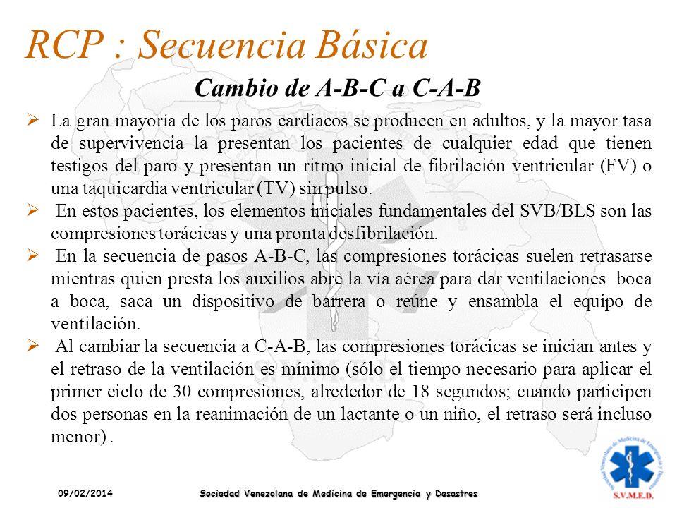 09/02/2014 Sociedad Venezolana de Medicina de Emergencia y Desastres RCP : Secuencia Básica Cambio de A-B-C a C-A-B La gran mayoría de los paros cardí