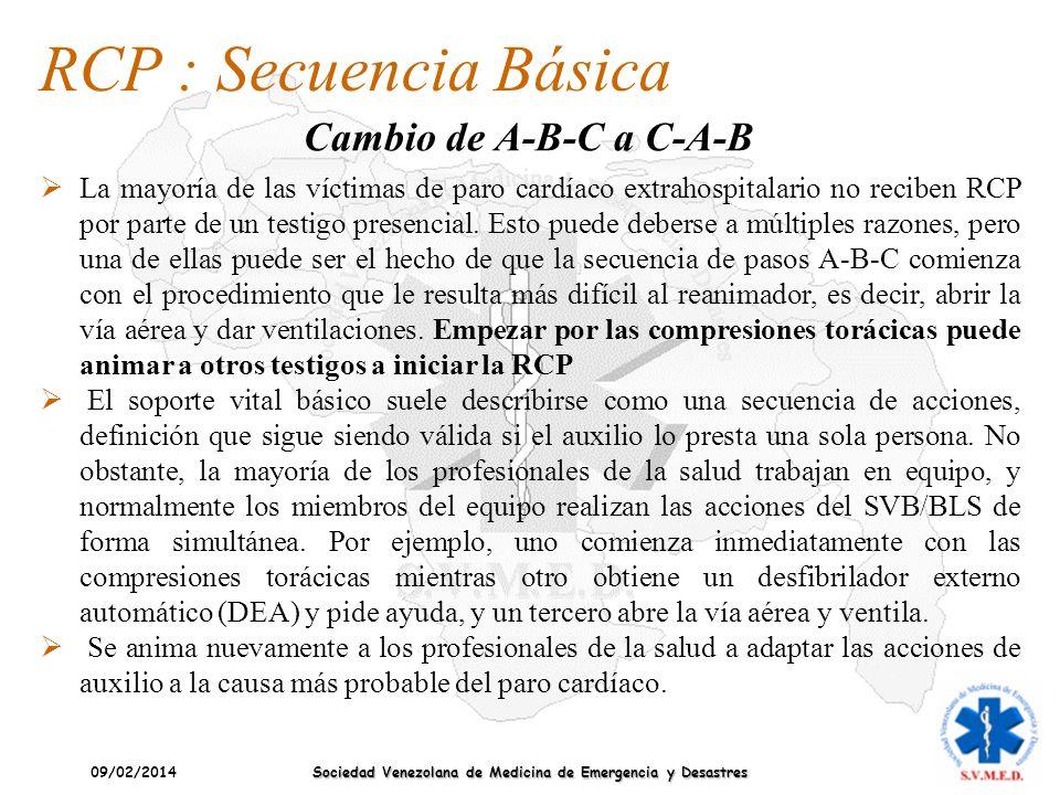 09/02/2014 Sociedad Venezolana de Medicina de Emergencia y Desastres RCP : Secuencia Básica Cambio de A-B-C a C-A-B La mayoría de las víctimas de paro