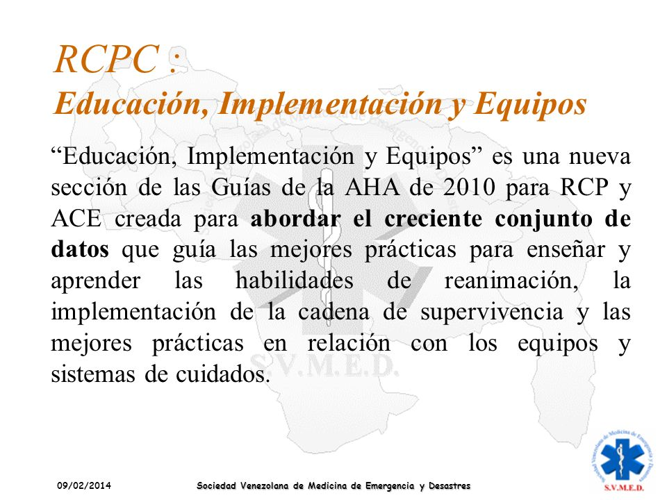 09/02/2014 Sociedad Venezolana de Medicina de Emergencia y Desastres RCPC : Educación, Implementación y Equipos Educación, Implementación y Equipos es