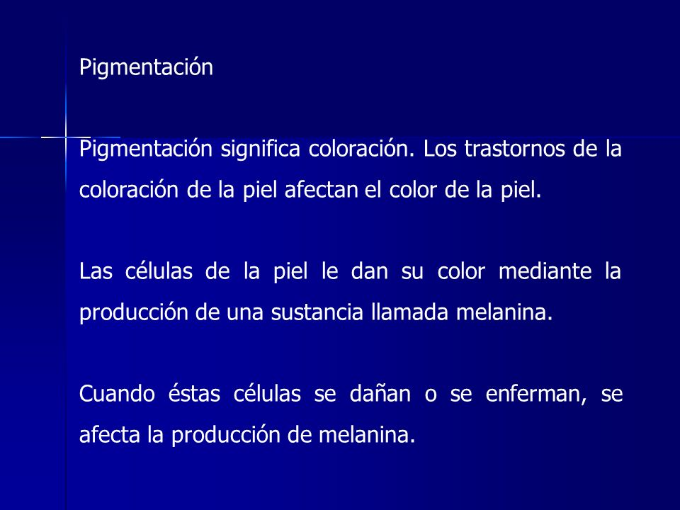 Pigmentación Pigmentación significa coloración. Los trastornos de la coloración de la piel afectan el color de la piel. Las células de la piel le dan