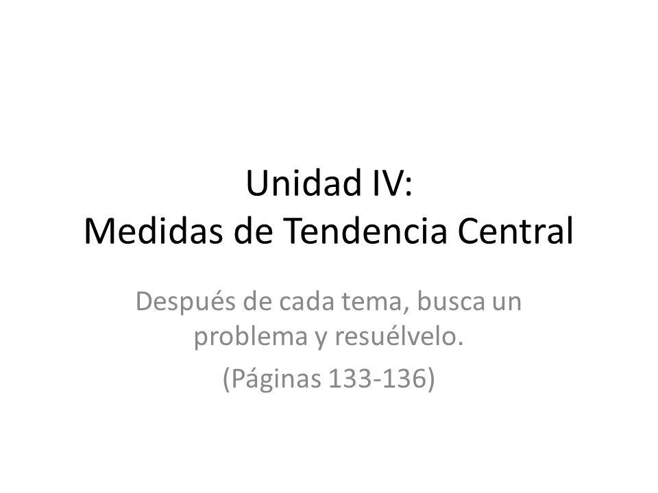 Unidad IV: Medidas de Tendencia Central Después de cada tema, busca un problema y resuélvelo. (Páginas 133-136)
