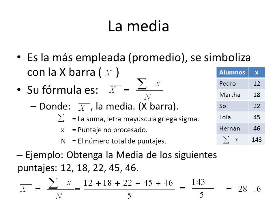 La media Es la más empleada (promedio), se simboliza con la X barra ( ) Su fórmula es: – Donde:, la media. (X barra). = La suma, letra mayúscula grieg