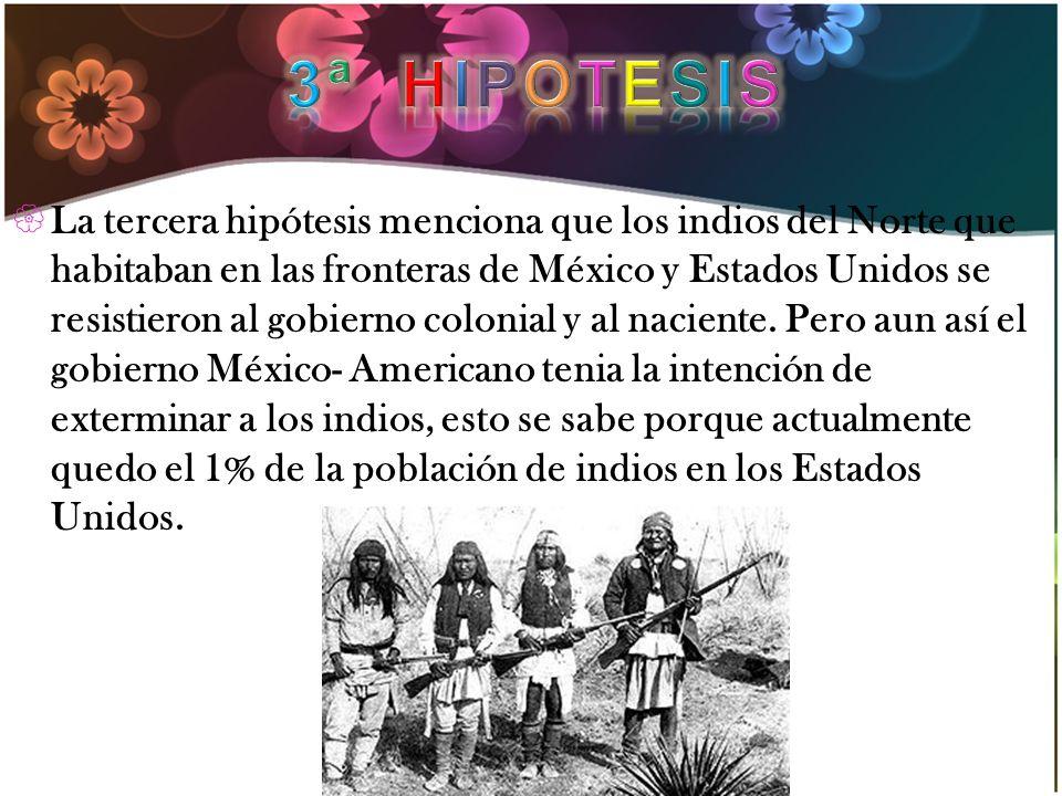 La tercera hipótesis menciona que los indios del Norte que habitaban en las fronteras de México y Estados Unidos se resistieron al gobierno colonial y