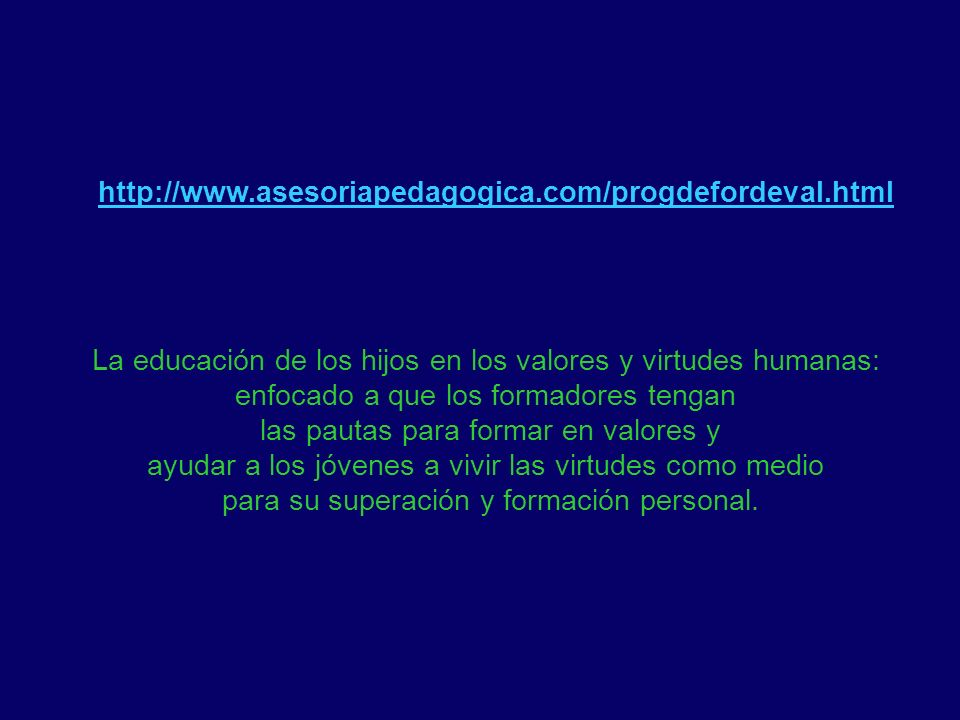 http://www.asesoriapedagogica.com/progdefordeval.html La educación de los hijos en los valores y virtudes humanas: enfocado a que los formadores tenga