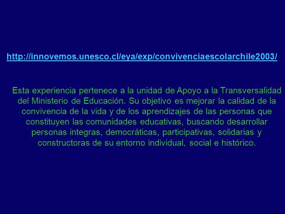 http://innovemos.unesco.cl/eya/exp/convivenciaescolarchile2003/ Esta experiencia pertenece a la unidad de Apoyo a la Transversalidad del Ministerio de