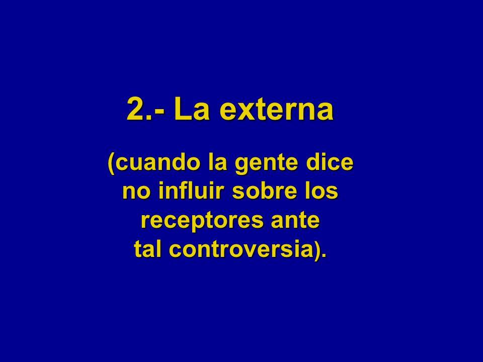 2.- La externa (cuando la gente dice no influir sobre los receptores ante tal controversia ).