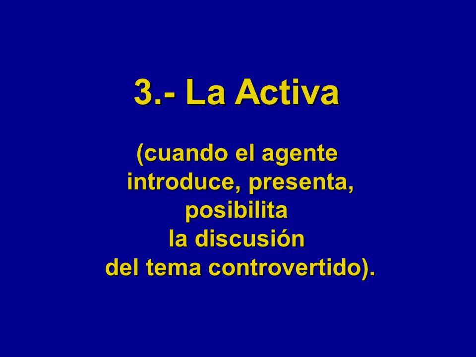 3.- La Activa (cuando el agente introduce, presenta, posibilita la discusión del tema controvertido).