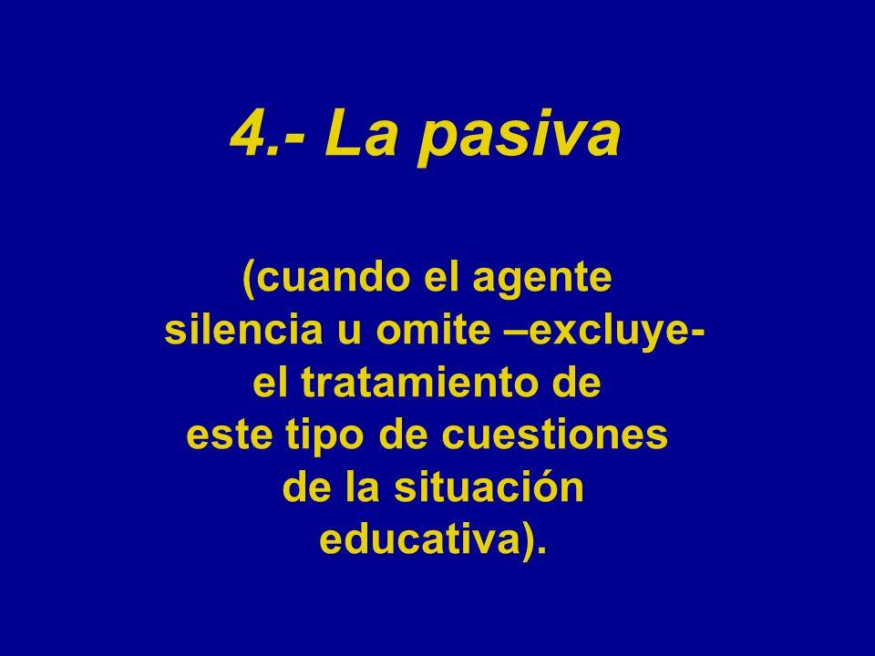 4.- La pasiva (cuando el agente silencia u omite –excluye- el tratamiento de este tipo de cuestiones de la situación educativa).