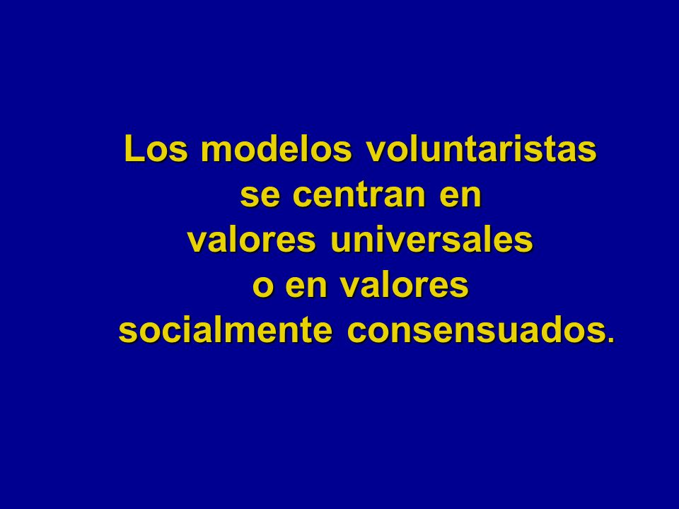 Los modelos voluntaristas se centran en valores universales o en valores socialmente consensuados.