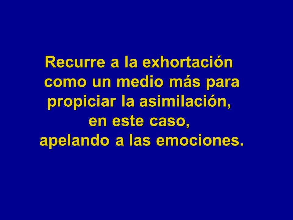 Recurre a la exhortación como un medio más para propiciar la asimilación, en este caso, apelando a las emociones.