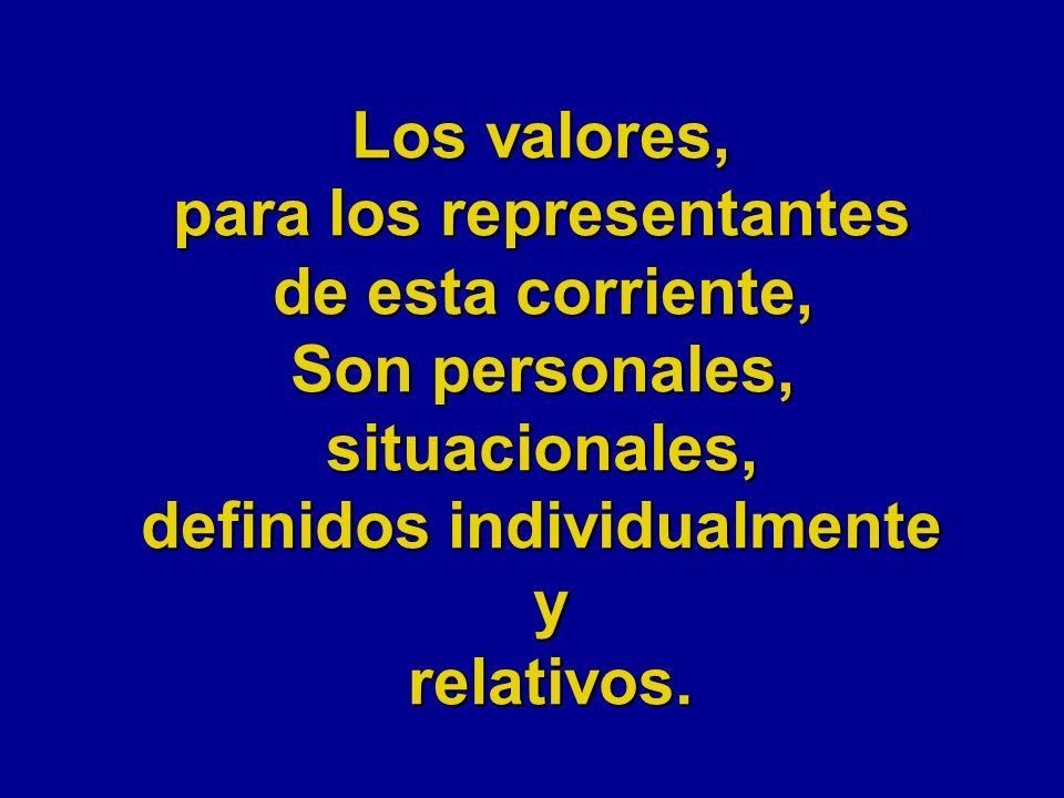 Los valores, para los representantes de esta corriente, Son personales, situacionales, definidos individualmente yrelativos.