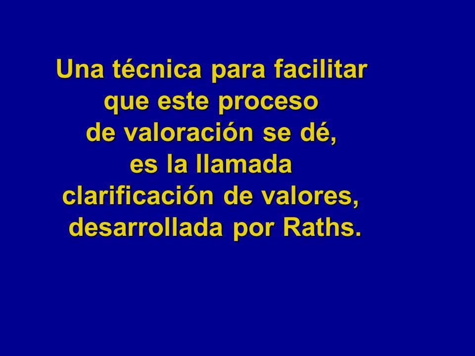 Una técnica para facilitar que este proceso de valoración se dé, es la llamada clarificación de valores, desarrollada por Raths.