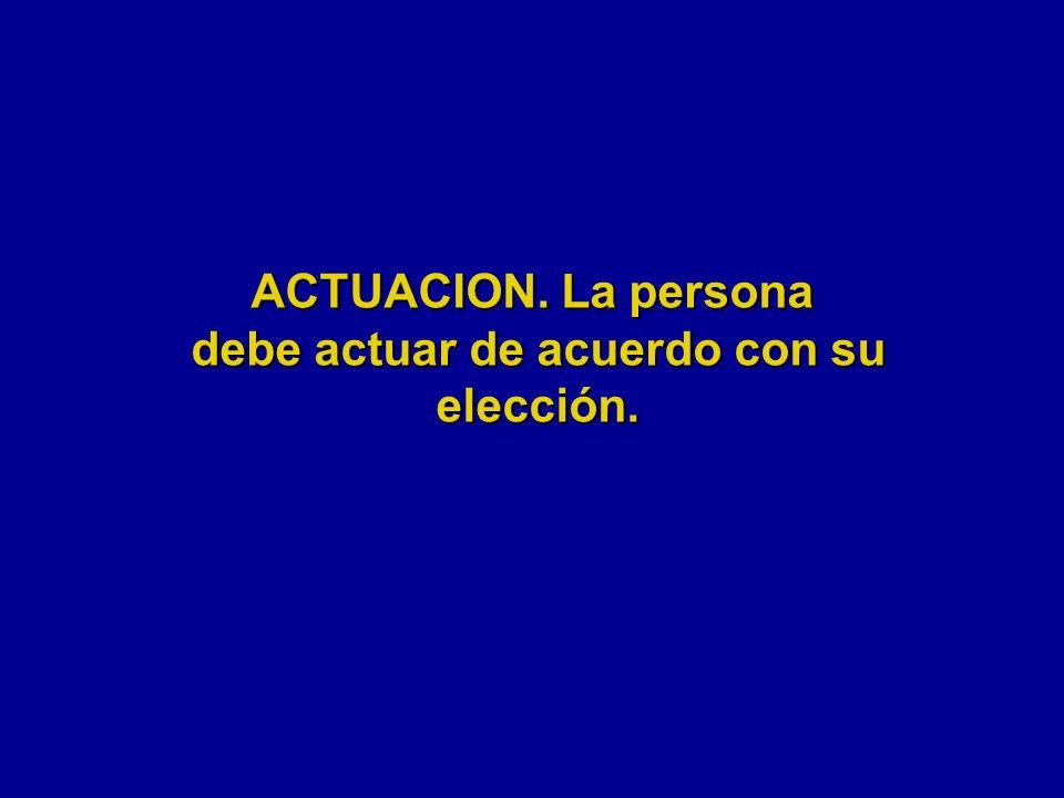 ACTUACION. La persona debe actuar de acuerdo con su elección.